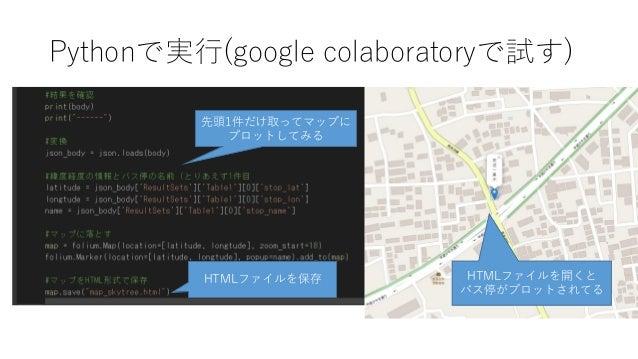Pythonで実行(google colaboratoryで試す) 先頭1件だけ取ってマップに プロットしてみる HTMLファイルを保存 HTMLファイルを開くと バス停がプロットされてる