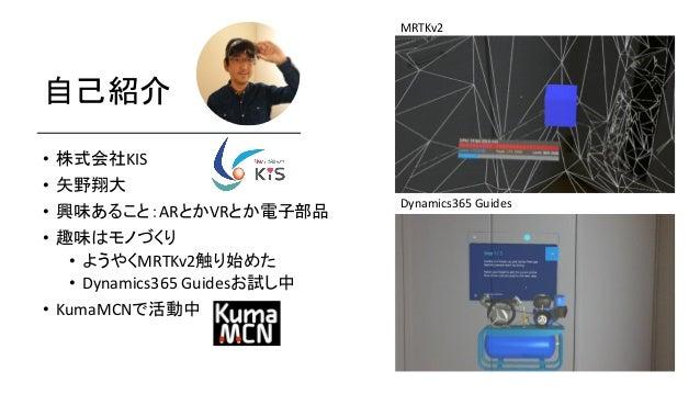 自己紹介 • 株式会社KIS • 矢野翔大 • 興味あること:ARとかVRとか電子部品 • 趣味はモノづくり • ようやくMRTKv2触り始めた • Dynamics365 Guidesお試し中 • KumaMCNで活動中 MRTKv2 Dyn...