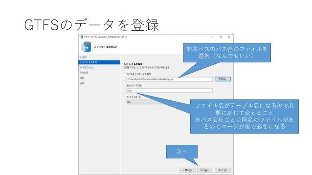 GTFSのデータを登録 熊本バスのバス停のファイルを 選択(なんでもいい) ファイル名がテーブル名になるので必 要に応じて変えること ※バス会社ごとに同名のファイルがあ るのでマージが後で必要になる 次へ