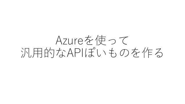 Azureを使って 汎用的なAPIぽいものを作る