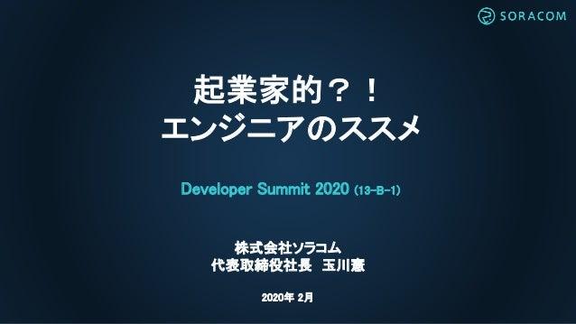 起業家的?! エンジニアのススメ Developer Summit 2020 (13-B-1) 株式会社ソラコム 代表取締役社長 玉川憲 2020年 2月
