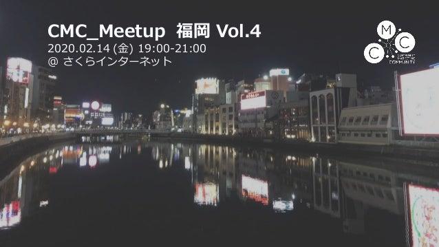 CMC_Meetup 福岡 Vol.4 2020.02.14 (金) 19:00-21:00 @ さくらインターネット