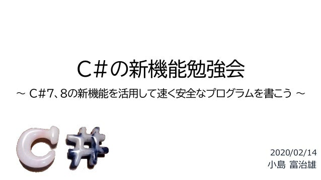 C#の新機能勉強会 ~ C#7、8の新機能を活用して速く安全なプログラムを書こう ~ 2020/02/14 小島 富治雄