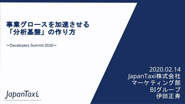 Proprietary and Confidential ©2020 JapanTaxi, Inc. All Rights Reserved 事業グロースを加速させる 「分析基盤」の作り方 〜Developers Summit 2020〜 20...