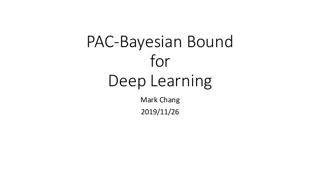 PAC-Bayesian	Bound	 for	 Deep	Learning Mark	Chang 2019/11/26