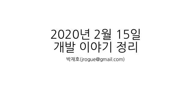 2020년 2월 15일 개발 이야기 정리 박재호(jrogue@gmail.com)