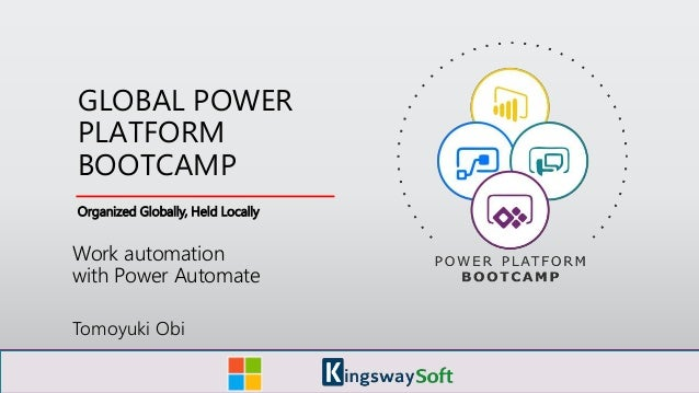 Organized Globally, Held Locally GLOBAL POWER PLATFORM BOOTCAMP Work automation with Power Automate Tomoyuki Obi