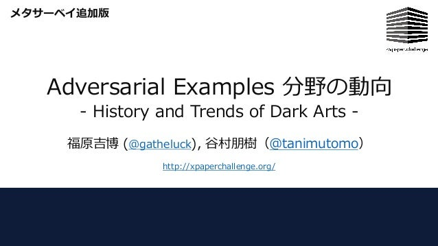 Adversarial Examples 分野の動向 - History and Trends of Dark Arts - 福原吉博 (@gatheluck), ⾕村朋樹(@tanimutomo) http://xpaperchallenge...