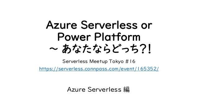 Azure Serverless or Power Platform 〜 あなたならどっち?! Serverless Meetup Tokyo #16 https://serverless.connpass.com/event/165352/ ...