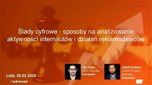 Ślady cyfrowe - sposoby na analizowanie aktywności internautów i działań reklamodawców Łódź, 28.02.2020 Jan Zając CEO, Fou...