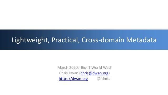 Lightweight, Practical, Cross-domain Metadata March 2020: Bio-IT World West Chris Dwan (chris@dwan.org) https://dwan.org @...
