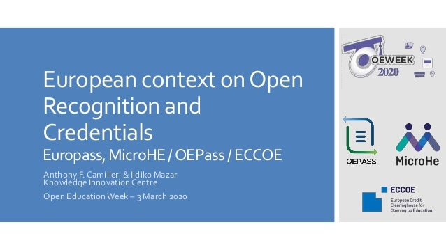 European context onOpen Recognition and Credentials Europass,MicroHE/OEPass/ECCOE Anthony F. Camilleri & Ildiko Mazar Know...