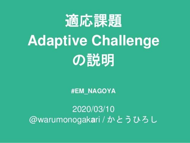適応課題 Adaptive Challenge の説明 #EM_NAGOYA 2020/03/10 @warumonogakari / かとうひろし
