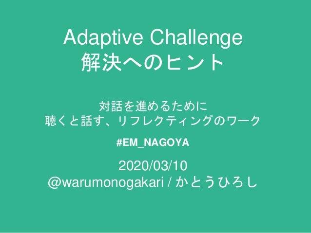 Adaptive Challenge 解決へのヒント 対話を進めるために 聴くと話す、リフレクティングのワーク #EM_NAGOYA 2020/03/10 @warumonogakari / かとうひろし