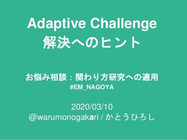 Adaptive Challenge 解決へのヒント お悩み相談:関わり方研究への適用 #EM_NAGOYA 2020/03/10 @warumonogakari / かとうひろし