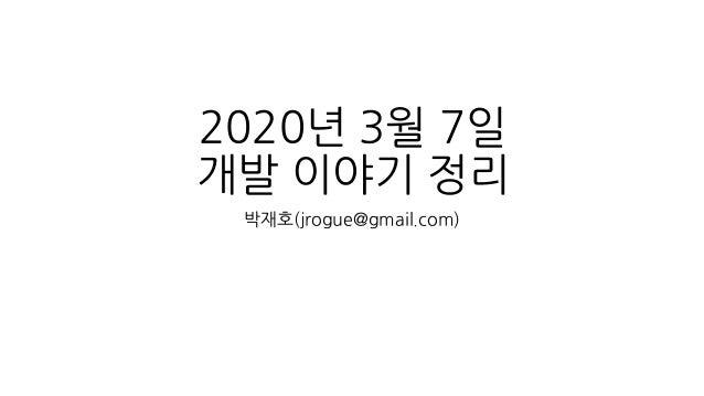 2020년 3월 7일 개발 이야기 정리 박재호(jrogue@gmail.com)