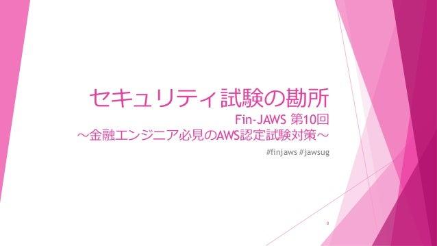 セキュリティ試験の勘所 Fin-JAWS 第10回 ~金融エンジニア必見のAWS認定試験対策~ #finjaws #jawsug 0