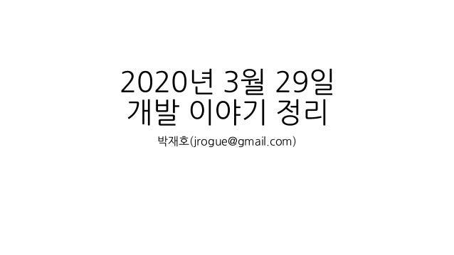2020년 3월 29일 개발 이야기 정리 박재호(jrogue@gmail.com)