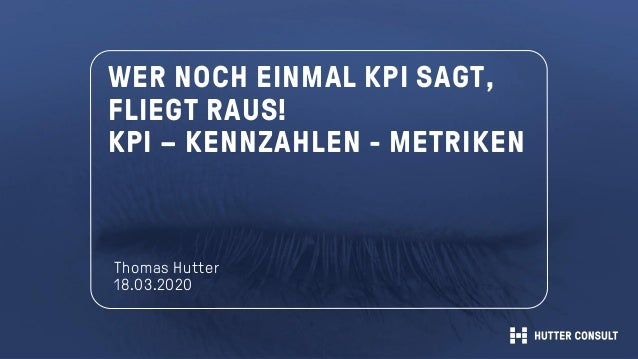 WER NOCH EINMAL KPI SAGT, FLIEGT RAUS! KPI – KENNZAHLEN - METRIKEN Thomas Hutter 18.03.2020