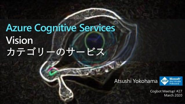 Azure Cognitive Services Cogbot Meetup! #27 March 2020 Atsushi Yokohama