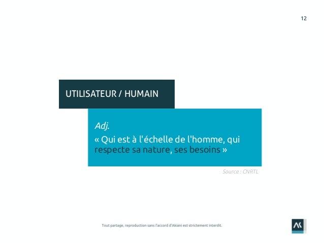 12 UTILISATEUR / HUMAIN Adj. « Qui est à l'échelle de l'homme, qui respecte sa nature, ses besoins » Source : CNRTL