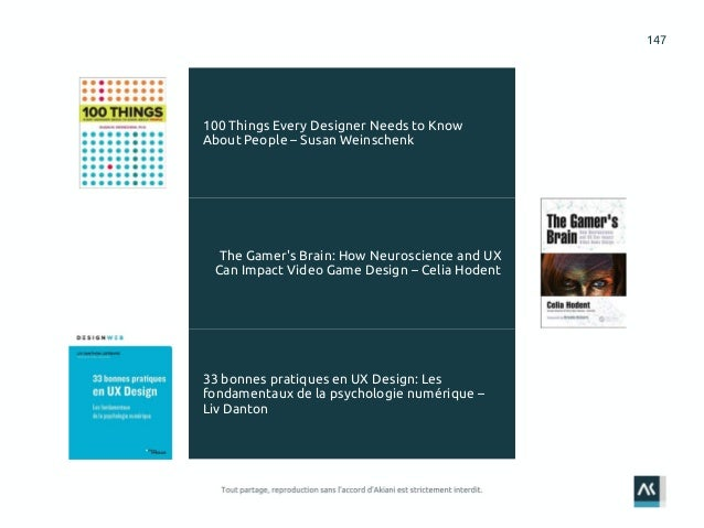 147 100 Things Every Designer Needs to Know About People – Susan Weinschenk The Gamer's Brain: How Neuroscience and UX Can...