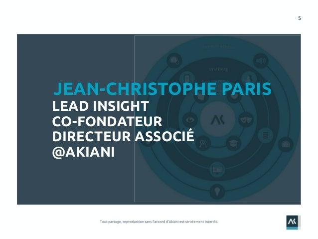5 JEAN-CHRISTOPHE PARIS LEAD INSIGHT CO-FONDATEUR DIRECTEUR ASSOCIÉ @AKIANI
