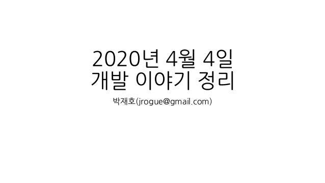 2020년 4월 4일 개발 이야기 정리 박재호(jrogue@gmail.com)