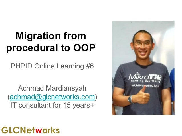 Migration from procedural to OOP PHPID Online Learning #6 Achmad Mardiansyah (achmad@glcnetworks.com) IT consultant for 15...