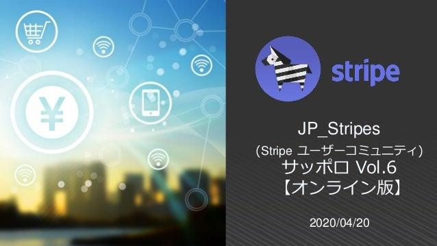 2020/04/20 JP_Stripes (Stripe ユーザーコミュニティ) サッポロ Vol.6 【オンライン版】