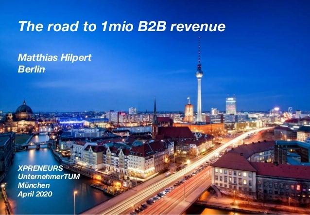 The road to 1mio B2B revenue Matthias Hilpert Berlin XPRENEURS UnternehmerTUM München April 2020