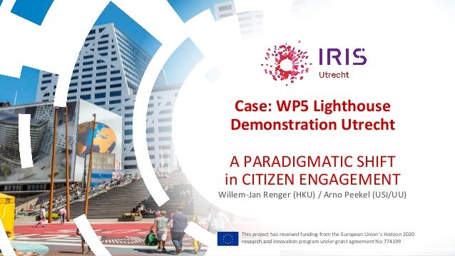 Case: WP5 Lighthouse Demonstration Utrecht A PARADIGMATIC SHIFT in CITIZEN ENGAGEMENT Willem-Jan Renger (HKU) / Arno Peeke...
