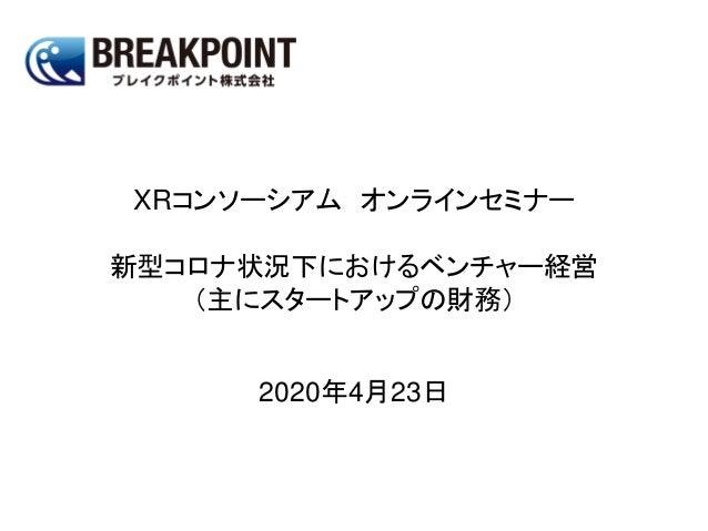 XRコンソーシアム オンラインセミナー 新型コロナ状況下におけるベンチャー経営 (主にスタートアップの財務) 2020年4月23日