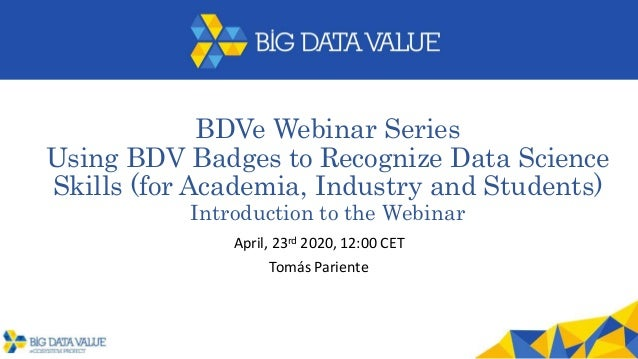 BDVe Webinar Series Using BDV Badges to Recognize Data Science Skills (for Academia, Industry and Students) Introduction t...