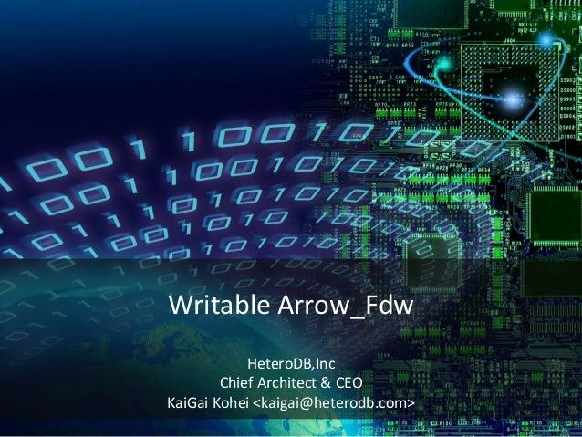 Writable Arrow_Fdw HeteroDB,Inc Chief Architect & CEO KaiGai Kohei <kaigai@heterodb.com>