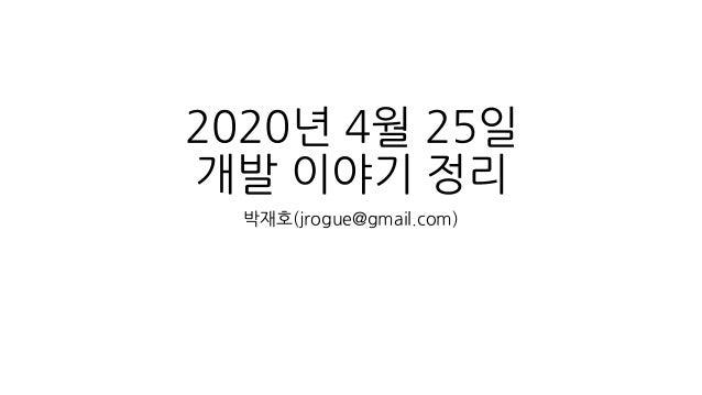 2020년 4월 25일 개발 이야기 정리 박재호(jrogue@gmail.com)