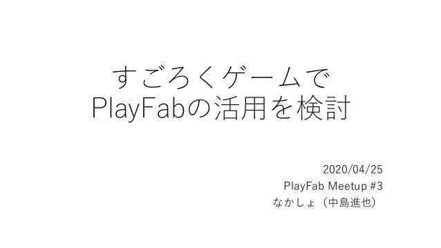 すごろくゲームで PlayFabの活用を検討 2020/04/25 PlayFab Meetup #3 なかしょ(中島進也)
