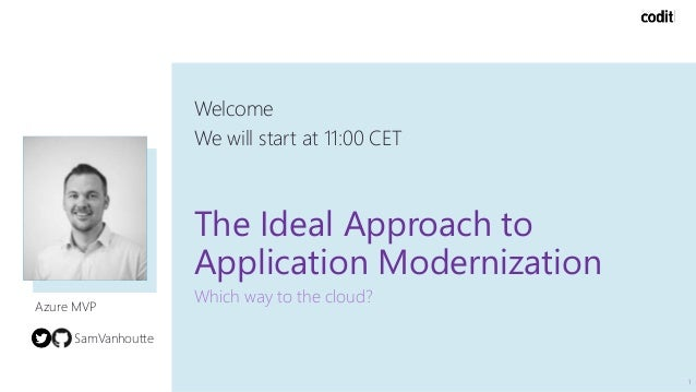 The Ideal Approach to Application Modernization Which way to the cloud? Welcome We will start at 11:00 CET 1 Azure MVP Sam...