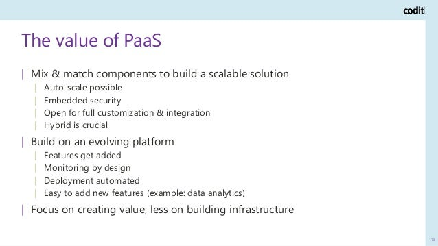 The value of PaaS 14   Mix & match components to build a scalable solution   Auto-scale possible   Embedded security   Ope...