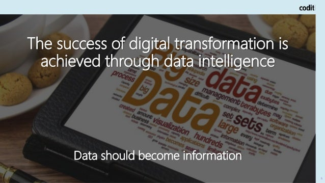 The success of digital transformation is achieved through data intelligence Data should become information 6