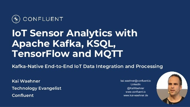IoT Sensor Analytics with Apache Kafka, KSQL, TensorFlow and MQTT Kafka-Native End-to-End IoT Data Integration and Process...