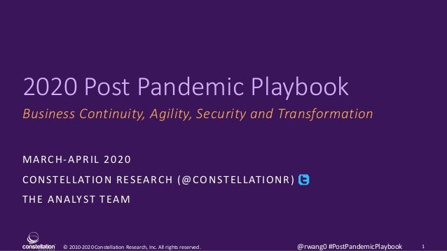 © 2010-2020 Constellation Research, Inc. All rights reserved. 2020 Post Pandemic Playbook Business Continuity, Agility, Se...