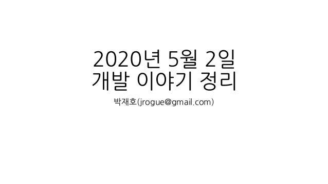 2020년 5월 2일 개발 이야기 정리 박재호(jrogue@gmail.com)