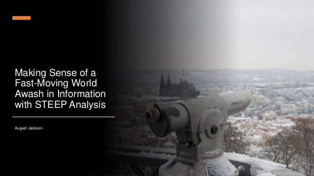 Making Sense of a Fast-Moving World Awash in Information with STEEP Analysis August Jackson