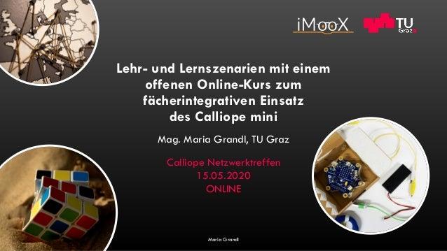 Lehr- und Lernszenarien mit einem offenen Online-Kurs zum fächerintegrativen Einsatz des Calliope mini Mag. Maria Grandl, ...