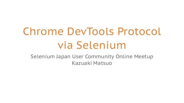 Chrome DevTools Protocol via Selenium Selenium Japan User Community Online Meetup Kazuaki Matsuo