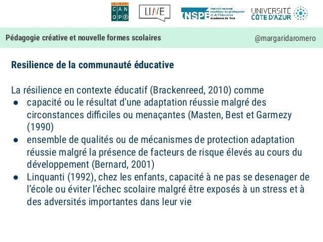 Resilience de la communauté éducative La résilience en contexte éducatif (Brackenreed, 2010) comme ● capacité ou le résult...