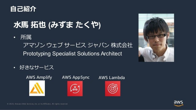 © 2020, Amazon Web Services, Inc. or its Affiliates. All rights reserved. 自己紹介 水馬 拓也 (みずま たくや) • 所属 アマゾン ウェブ サービス ジャパン 株式会...