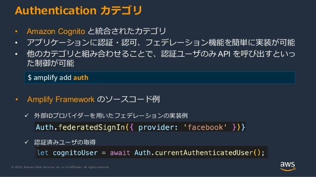 © 2020, Amazon Web Services, Inc. or its Affiliates. All rights reserved. Authentication カテゴリ • Amazon Cognito と統合されたカテゴリ ...