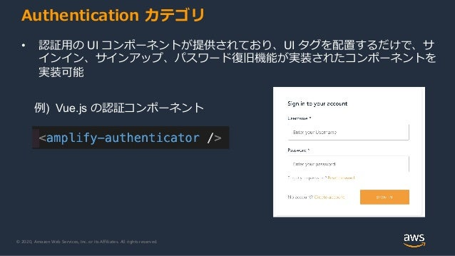 © 2020, Amazon Web Services, Inc. or its Affiliates. All rights reserved. Authentication カテゴリ • 認証用の UI コンポーネントが提供されており、UI...